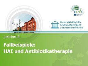 Lektion 4 Fallbeispiele HAI und Antibiotikatherapie AHALT2016 SCHULUNG