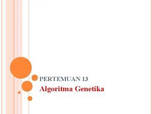 PERTEMUAN 13 Algoritma Genetika PENGERTIAN Algoritma genetika adalah