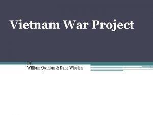 Vietnam War Project By William Quinlan Dana Whelan