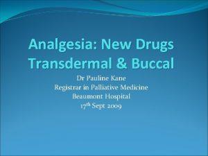 Analgesia New Drugs Transdermal Buccal Dr Pauline Kane