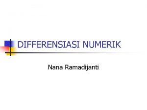 DIFFERENSIASI NUMERIK Nana Ramadijanti DIFFERENSIASI NUMERIK n n