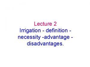 Lecture 2 Irrigation definition necessity advantage disadvantages Irrigation