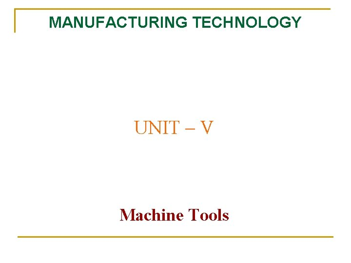 MANUFACTURING TECHNOLOGY UNIT V Machine Tools Manufacturing Technology