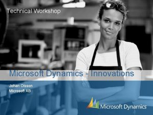 Technical Workshop Microsoft Dynamics Innovations Johan Olsson Microsoft