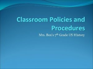 Classroom Policies and Procedures Mrs Boxs 7 th
