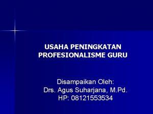 USAHA PENINGKATAN PROFESIONALISME GURU Disampaikan Oleh Drs Agus