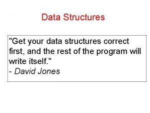 Data Structures Get your data structures correct first
