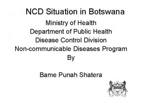 NCD Situation in Botswana Ministry of Health Department