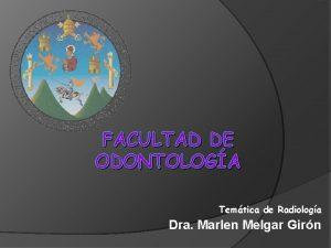FACULTAD DE ODONTOLOGA Temtica de Radiologa Dra Marlen