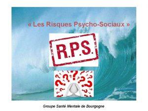 Les Risques PsychoSociaux Groupe Sant Mentale de Bourgogne
