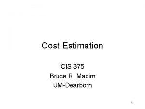 Cost Estimation CIS 375 Bruce R Maxim UMDearborn
