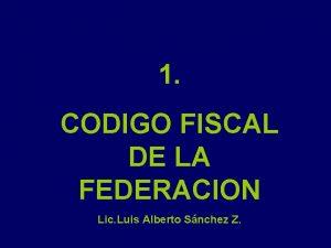 1 CODIGO FISCAL DE LA FEDERACION Lic Luis