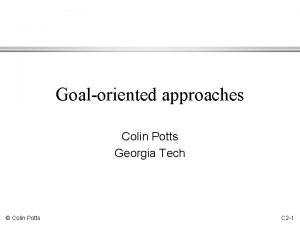 Goaloriented approaches Colin Potts Georgia Tech Colin Potts