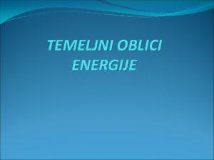 TEMELJNI OBLICI ENERGIJE Mehanika energija Imaju je sva