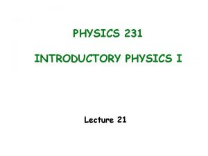 PHYSICS 231 INTRODUCTORY PHYSICS I Lecture 21 Last
