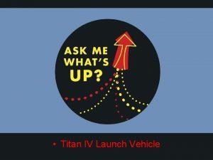 Titan IV Launch Vehicle Titan IV Launch Vehicle