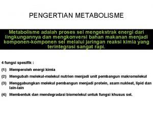 PENGERTIAN METABOLISME Metabolisme adalah proses sel mengekstrak energi