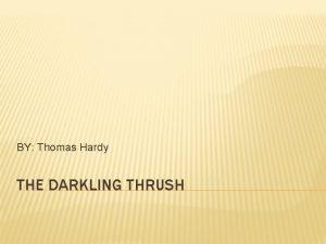 BY Thomas Hardy THE DARKLING THRUSH AUTHOR OF