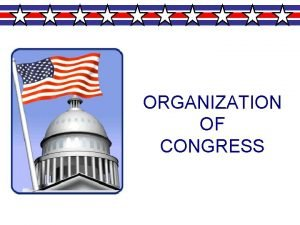 ORGANIZATION OF CONGRESS Structure of Congress House of