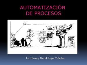 AUTOMATIZACIN DE PROCESOS Lic Harvey David Rojas Cubides