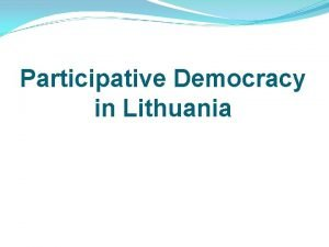 Participative Democracy in Lithuania Participative Democracy in Lithuania