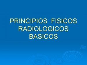 PRINCIPIOS FISICOS RADIOLOGICOS BASICOS Los rayos X son