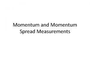 Momentum and Momentum Spread Measurements Momentum Measurement For