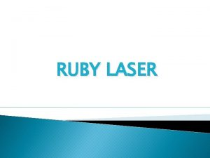 RUBY LASER TOPICS TO BE DISCUSSED HISTORY CHARACTERSTICS