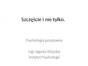 Szczcie i nie tylko Psychologia pozytywna mgr Jagoda