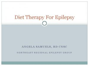 Diet Therapy For Epilepsy ANGELA SAMUELS RD CNSC