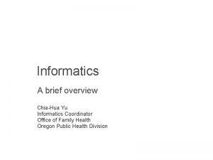 Informatics A brief overview ChiaHua Yu Informatics Coordinator