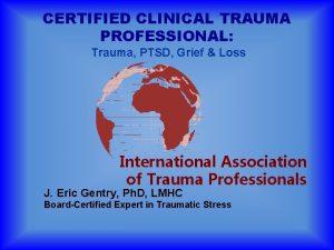 CERTIFIED CLINICAL TRAUMA PROFESSIONAL Trauma PTSD Grief Loss