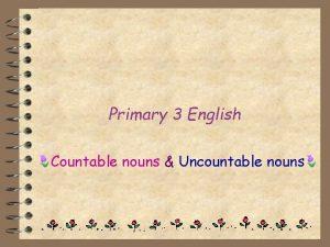 Primary 3 English Countable nouns Uncountable nouns Countable