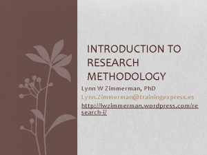 INTRODUCTION TO RESEARCH METHODOLOGY Lynn W Zimmerman Ph
