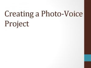 Creating a PhotoVoice Project Step 1 Create a