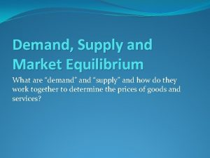 Demand Supply and Market Equilibrium What are demand