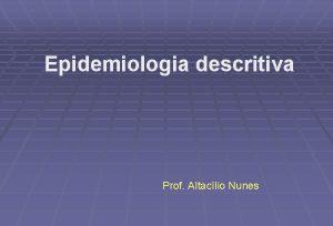 Epidemiologia descritiva Prof Altaclio Nunes Epidemiologia descritiva evoluo