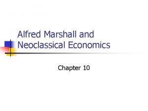 Alfred Marshall and Neoclassical Economics Chapter 10 Alfred