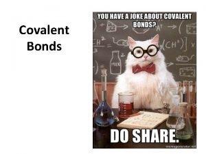 Covalent Bonds Why do atoms bond Atoms want