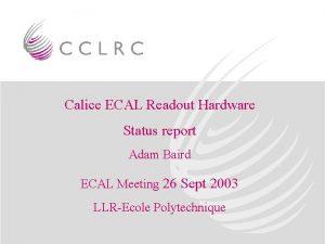 Calice ECAL Readout Hardware Status report Adam Baird