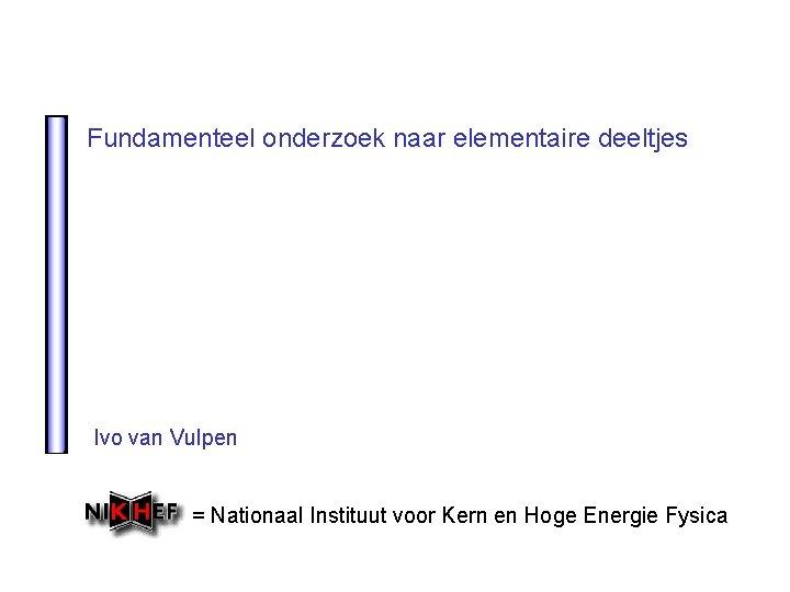 Fundamenteel onderzoek naar elementaire deeltjes Ivo van Vulpen