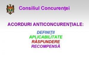 Consiliul Concurenei ACORDURI ANTICONCURENIALE DEFINIII APLICABILITATE RSPUNDERE RECOMPENS