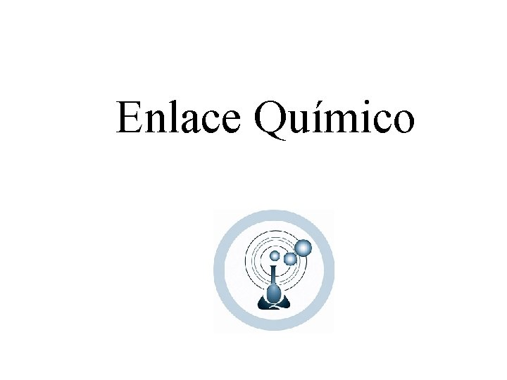 Enlace Qumico ENLACE QUMICO Es la forma de