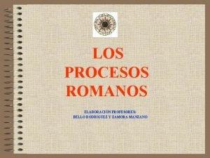 LOS PROCESOS ROMANOS ELABORACIN PROFESORES BELLO RODRIGUEZ Y