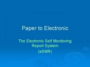 Paper to Electronic The Electronic Self Monitoring Report