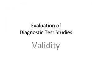 Evaluation of Diagnostic Test Studies Validity Validity Three
