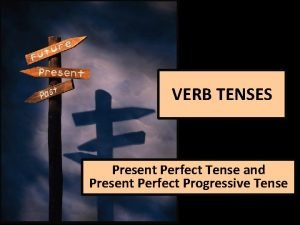 VERB TENSES Present Perfect Tense and Present Perfect