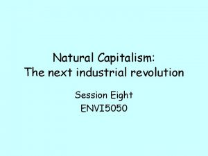 Natural Capitalism The next industrial revolution Session Eight