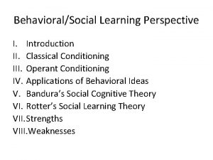 BehavioralSocial Learning Perspective I Introduction II Classical Conditioning