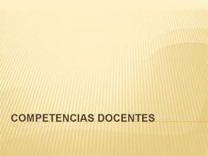 COMPETENCIAS DOCENTES Las competencias docentes deben tener las